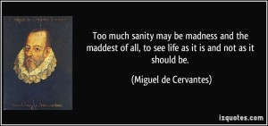 quote-too-much-sanity-may-be-madness-and-the-maddest-of-all-to-see-life-as-it-is-and-not-as-it-should-be-miguel-de-cervantes-34132